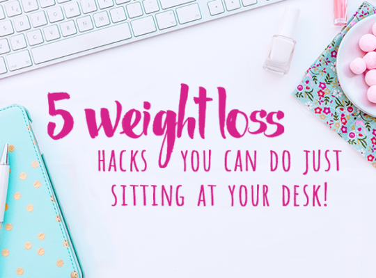 5 Weight Loss Hacks you can do just sitting at your desk
